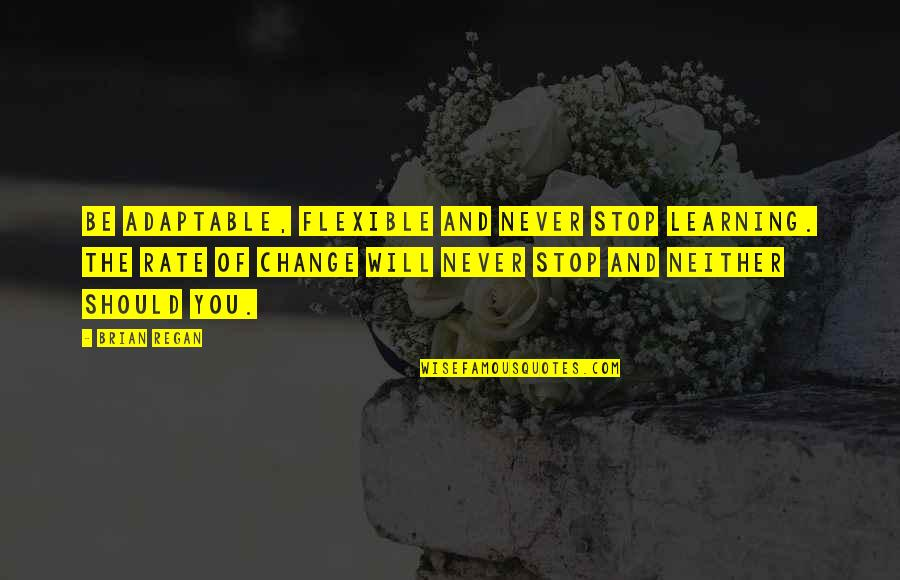 Rate Of Change Quotes By Brian Regan: Be adaptable, flexible and never stop learning. The