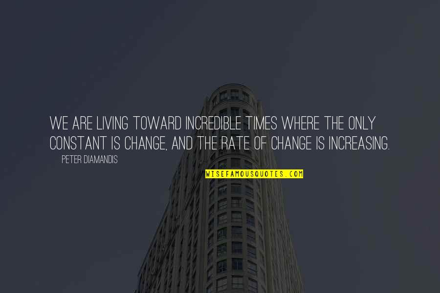 Rate Of Change Quotes By Peter Diamandis: We are living toward incredible times where the