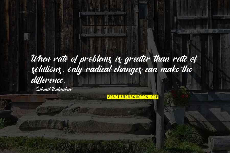 Rate Of Change Quotes By Sukant Ratnakar: When rate of problems is greater than rate