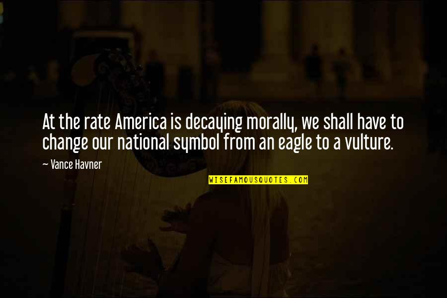 Rate Of Change Quotes By Vance Havner: At the rate America is decaying morally, we