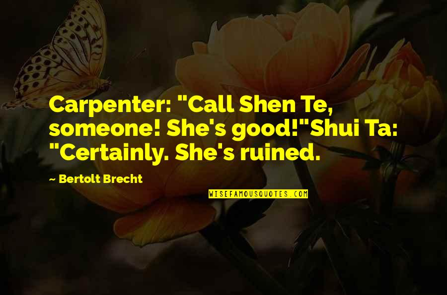 "Rathain Quotes By Bertolt Brecht: Carpenter: ""Call Shen Te, someone! She's good!""Shui Ta:"