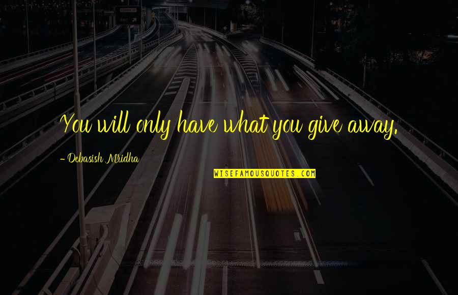 Rather Die Young Quotes By Debasish Mridha: You will only have what you give away.