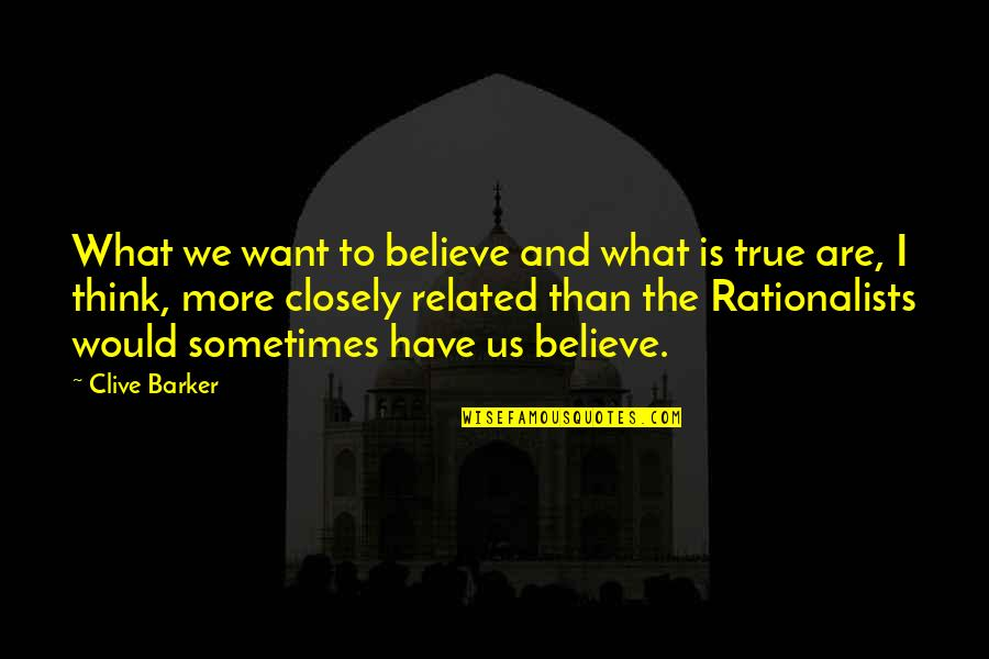 Rationalists Quotes By Clive Barker: What we want to believe and what is
