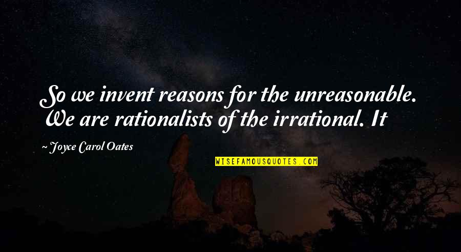 Rationalists Quotes By Joyce Carol Oates: So we invent reasons for the unreasonable. We