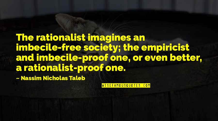 Rationalists Quotes By Nassim Nicholas Taleb: The rationalist imagines an imbecile-free society; the empiricist