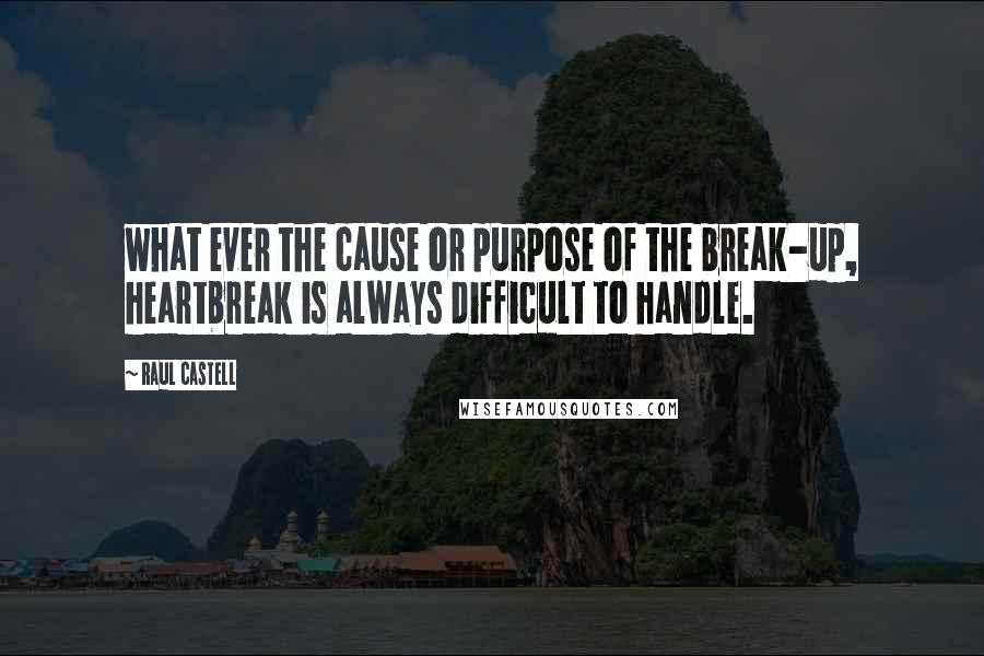 Raul Castell quotes: what ever the cause or purpose of the break-up, heartbreak is always difficult to handle.