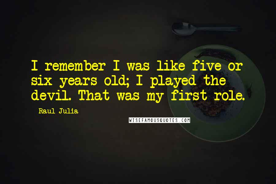 Raul Julia quotes: I remember I was like five or six years old; I played the devil. That was my first role.