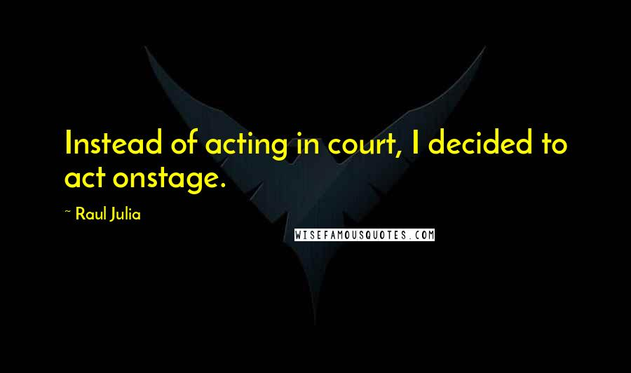 Raul Julia quotes: Instead of acting in court, I decided to act onstage.