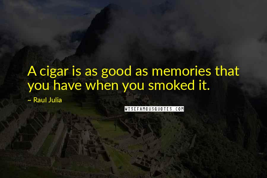 Raul Julia quotes: A cigar is as good as memories that you have when you smoked it.