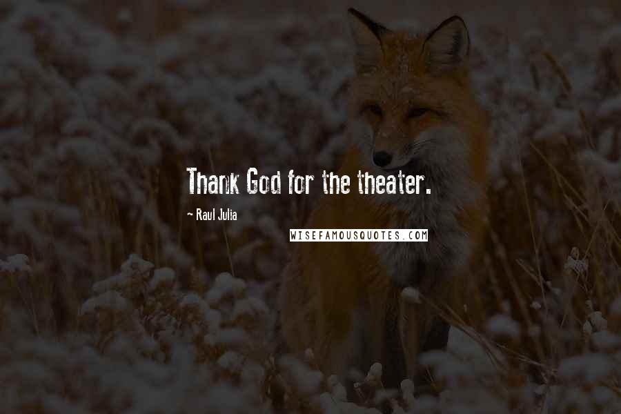 Raul Julia quotes: Thank God for the theater.