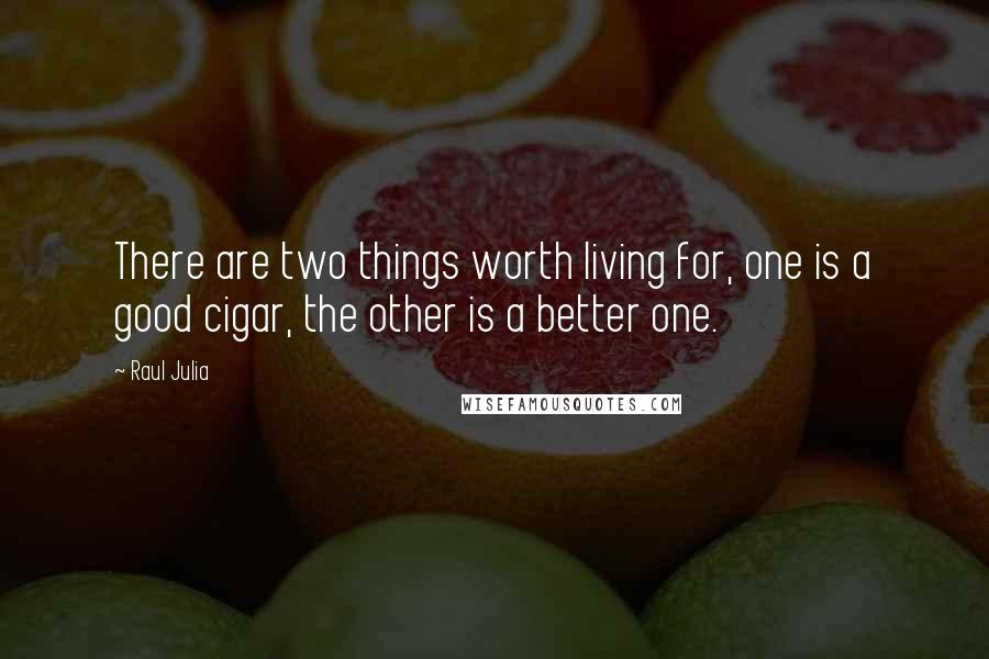 Raul Julia quotes: There are two things worth living for, one is a good cigar, the other is a better one.