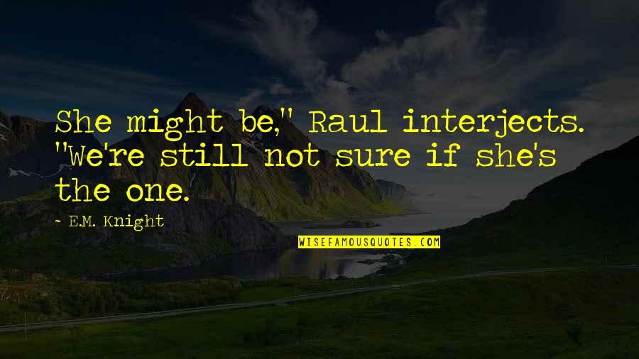"""Raul Quotes By E.M. Knight: She might be,"""" Raul interjects. """"We're still not"""