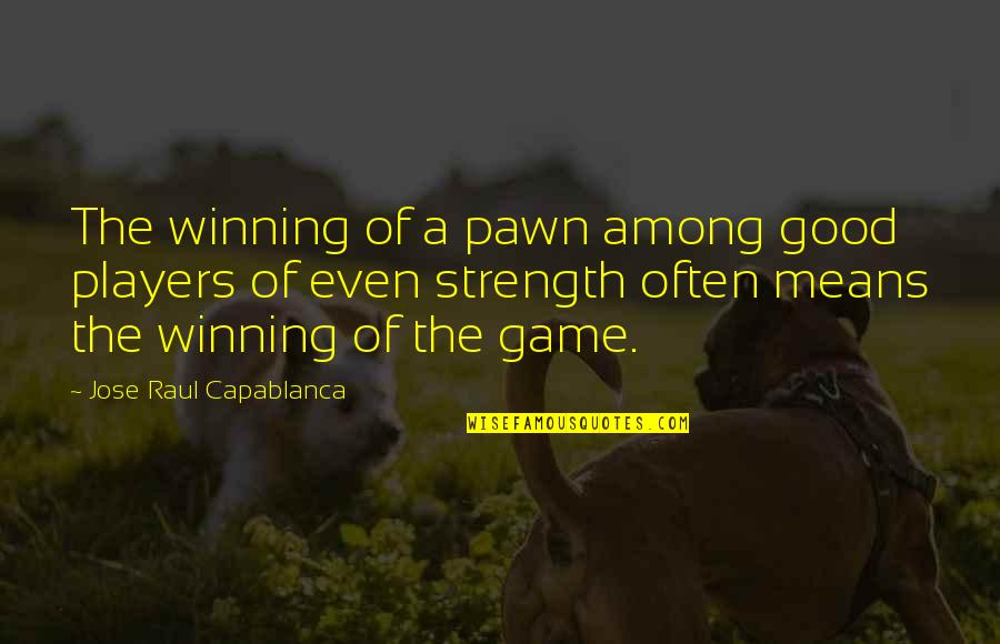 Raul Quotes By Jose Raul Capablanca: The winning of a pawn among good players