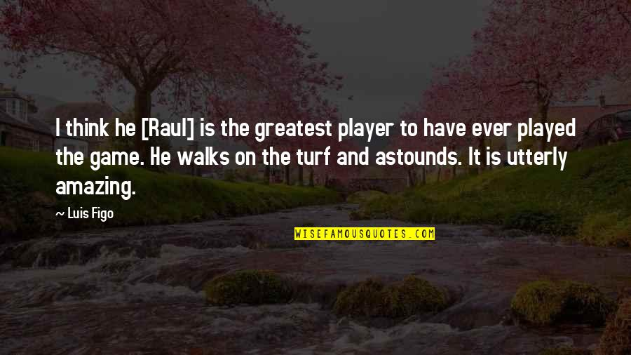 Raul Quotes By Luis Figo: I think he [Raul] is the greatest player