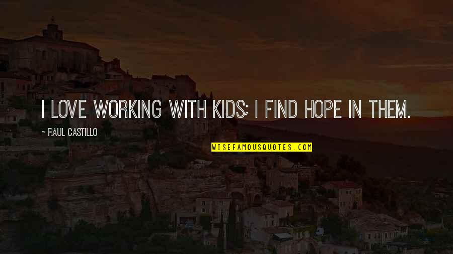 Raul Quotes By Raul Castillo: I love working with kids; I find hope
