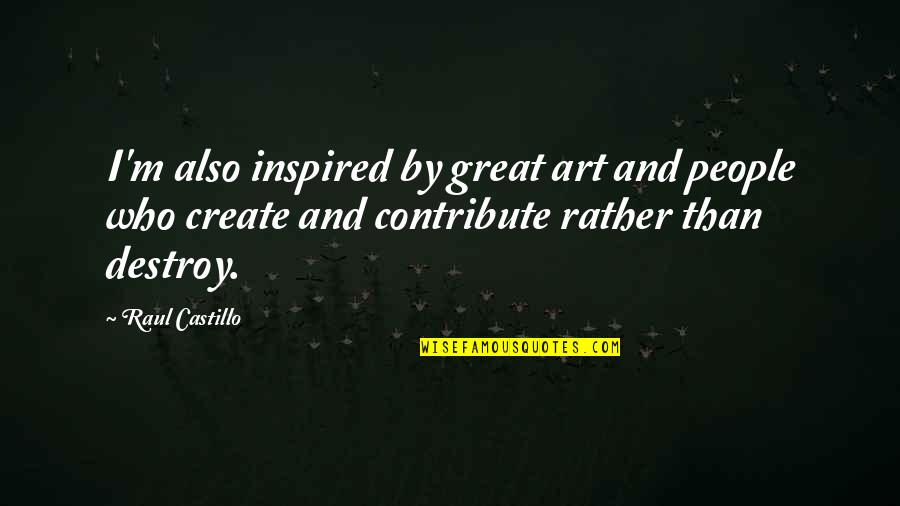 Raul Quotes By Raul Castillo: I'm also inspired by great art and people