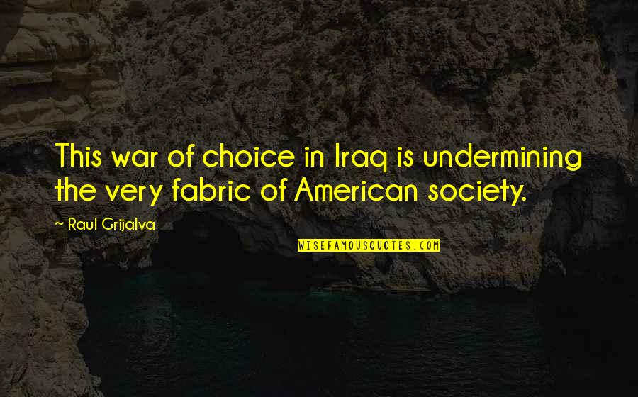 Raul Quotes By Raul Grijalva: This war of choice in Iraq is undermining