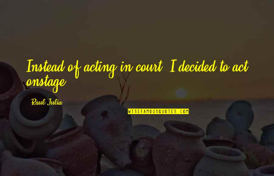 Raul Quotes By Raul Julia: Instead of acting in court, I decided to