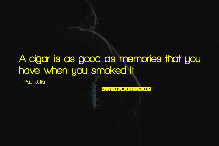 Raul Quotes By Raul Julia: A cigar is as good as memories that
