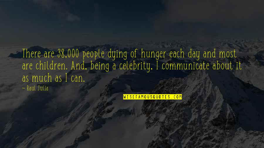 Raul Quotes By Raul Julia: There are 38,000 people dying of hunger each