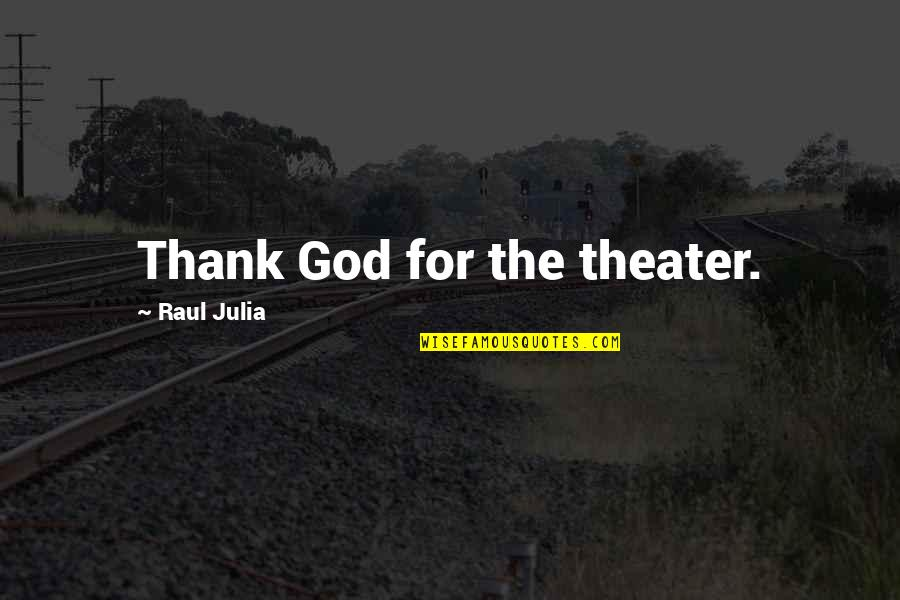 Raul Quotes By Raul Julia: Thank God for the theater.