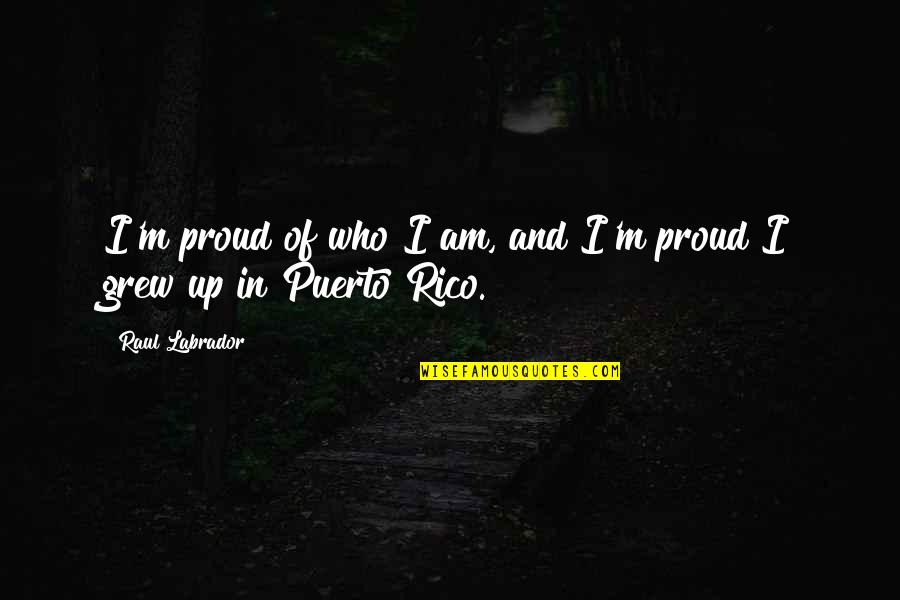 Raul Quotes By Raul Labrador: I'm proud of who I am, and I'm