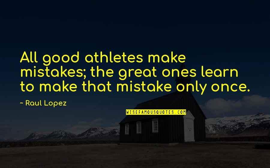 Raul Quotes By Raul Lopez: All good athletes make mistakes; the great ones