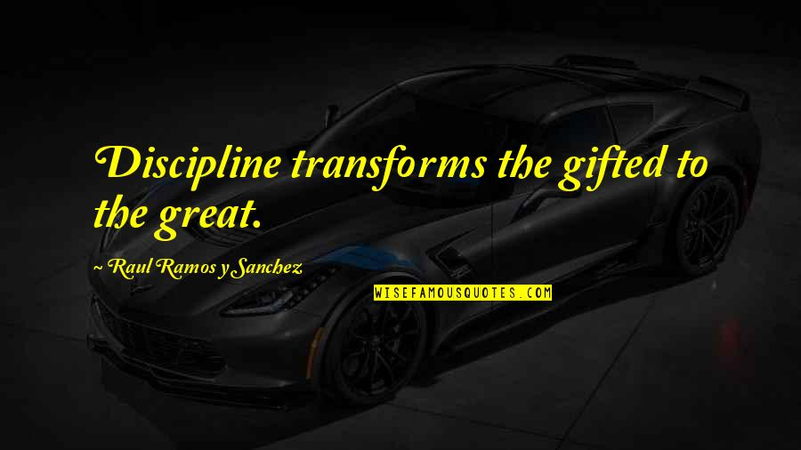 Raul Quotes By Raul Ramos Y Sanchez: Discipline transforms the gifted to the great.