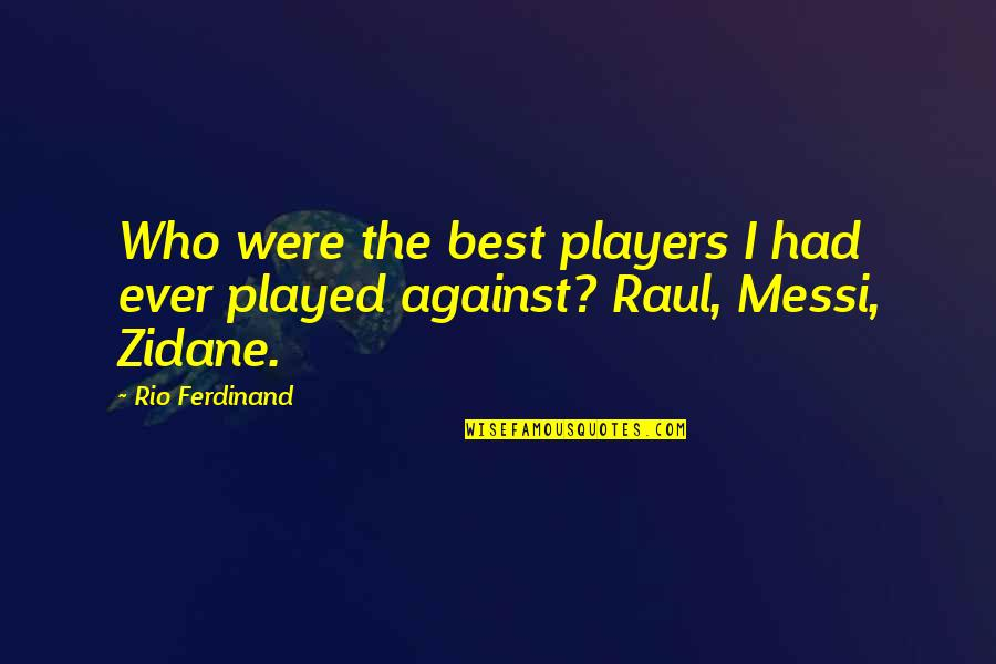 Raul Quotes By Rio Ferdinand: Who were the best players I had ever