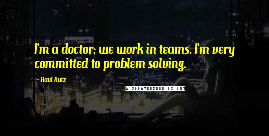 Raul Ruiz quotes: I'm a doctor; we work in teams. I'm very committed to problem solving.
