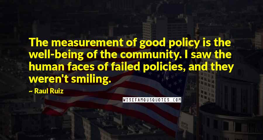 Raul Ruiz quotes: The measurement of good policy is the well-being of the community. I saw the human faces of failed policies, and they weren't smiling.