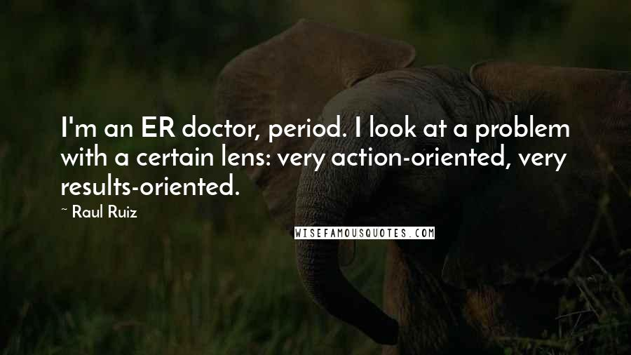 Raul Ruiz quotes: I'm an ER doctor, period. I look at a problem with a certain lens: very action-oriented, very results-oriented.