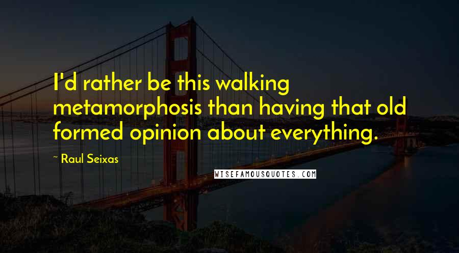 Raul Seixas quotes: I'd rather be this walking metamorphosis than having that old formed opinion about everything.