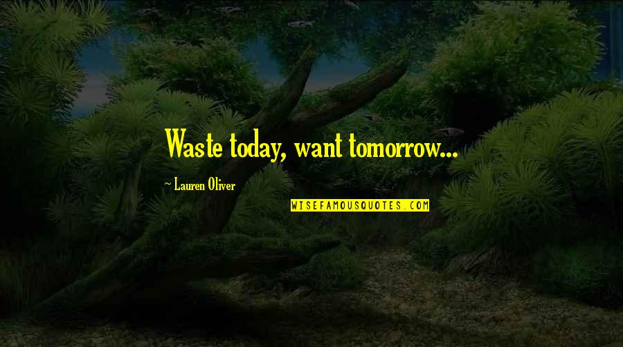 Raven By Lauren Oliver Quotes By Lauren Oliver: Waste today, want tomorrow...