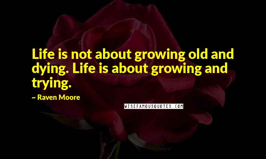 Raven Moore quotes: Life is not about growing old and dying. Life is about growing and trying.