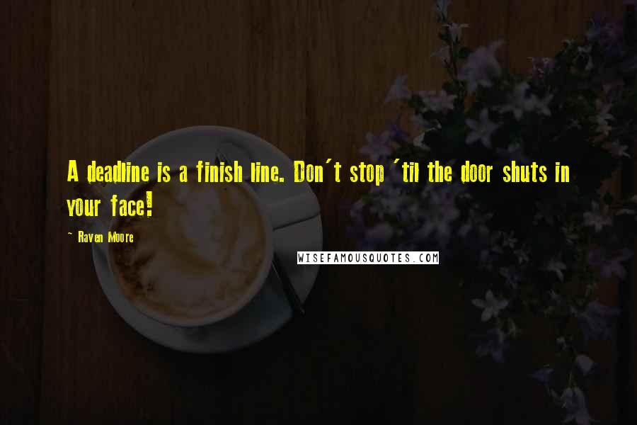 Raven Moore quotes: A deadline is a finish line. Don't stop 'til the door shuts in your face!
