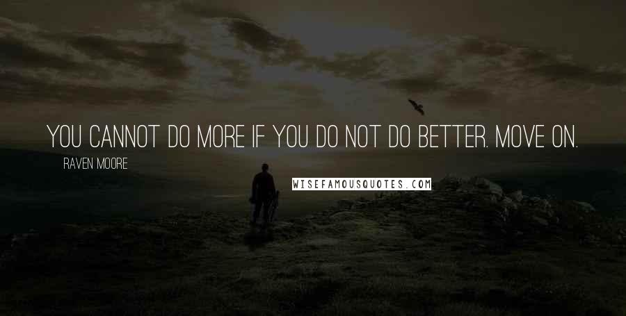 Raven Moore quotes: You cannot do more if you do not do better. Move on.