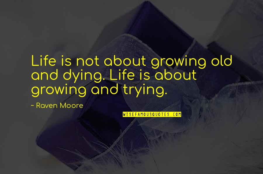 Raven Quotes And Quotes By Raven Moore: Life is not about growing old and dying.