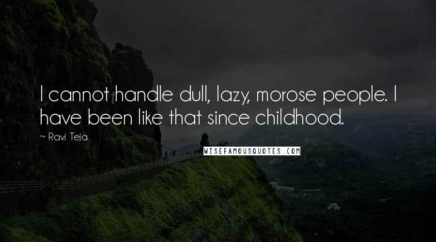 Ravi Teja quotes: I cannot handle dull, lazy, morose people. I have been like that since childhood.