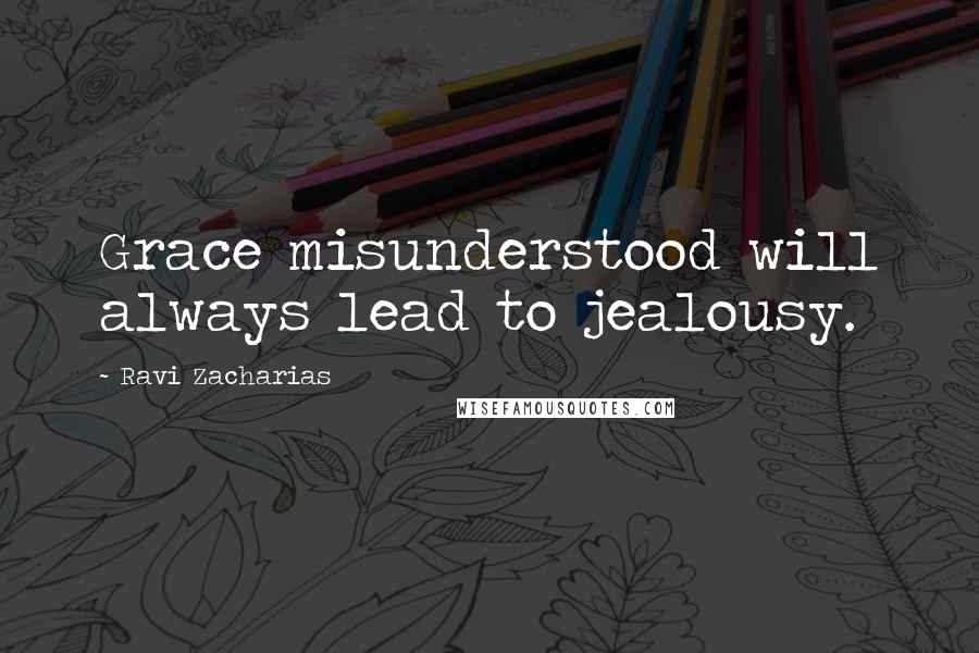 Ravi Zacharias quotes: Grace misunderstood will always lead to jealousy.