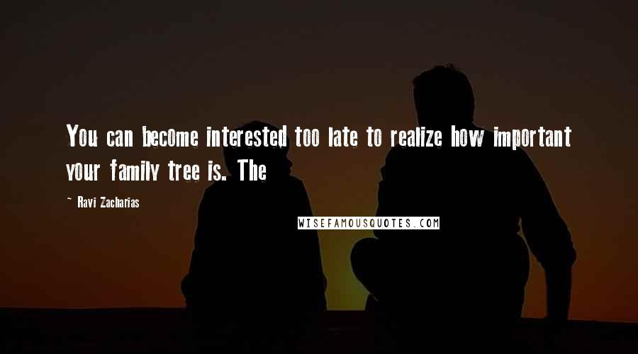 Ravi Zacharias quotes: You can become interested too late to realize how important your family tree is. The