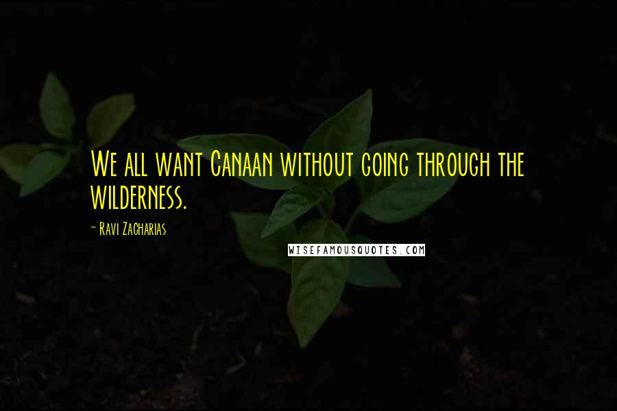 Ravi Zacharias quotes: We all want Canaan without going through the wilderness.