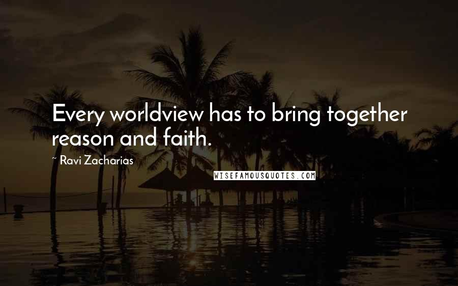 Ravi Zacharias quotes: Every worldview has to bring together reason and faith.
