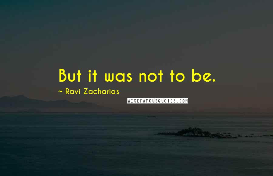 Ravi Zacharias quotes: But it was not to be.