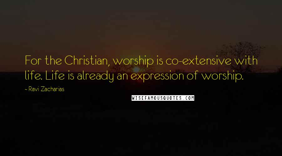 Ravi Zacharias quotes: For the Christian, worship is co-extensive with life. Life is already an expression of worship.