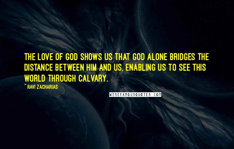Ravi Zacharias quotes: The love of God shows us that God alone bridges the distance between him and us, enabling us to see this world through Calvary.