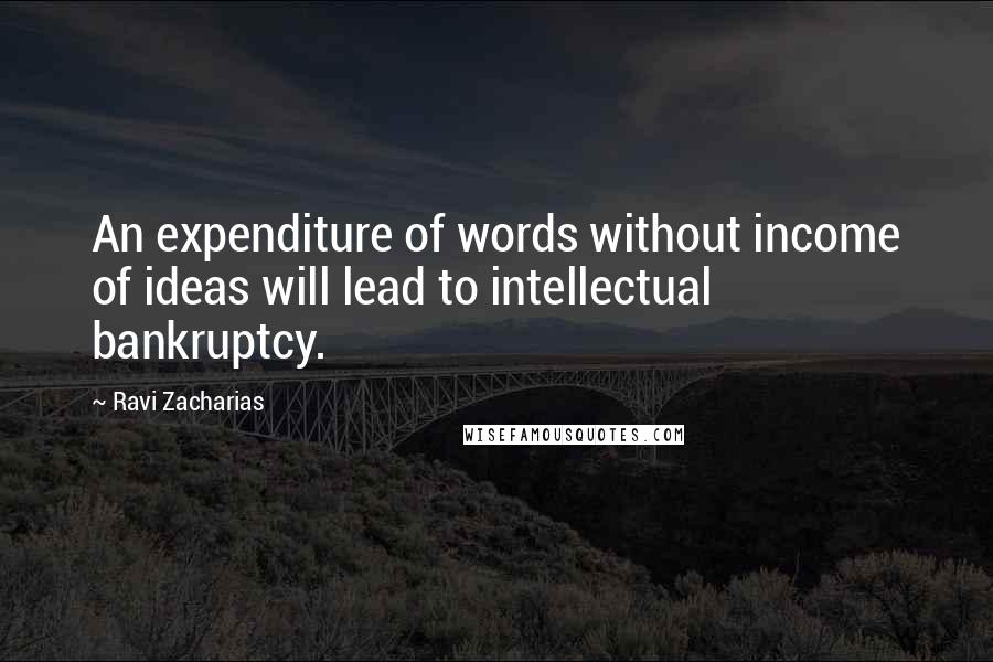 Ravi Zacharias quotes: An expenditure of words without income of ideas will lead to intellectual bankruptcy.