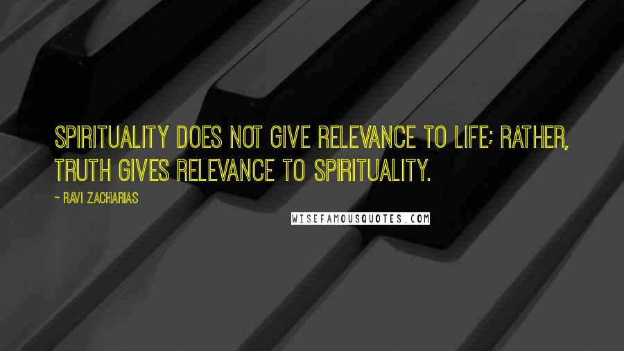 Ravi Zacharias quotes: Spirituality does not give relevance to life; rather, truth gives relevance to spirituality.