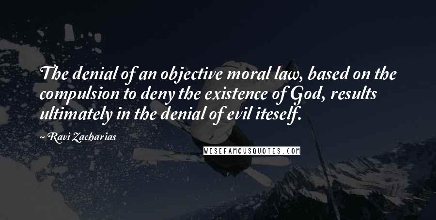 Ravi Zacharias quotes: The denial of an objective moral law, based on the compulsion to deny the existence of God, results ultimately in the denial of evil iteself.