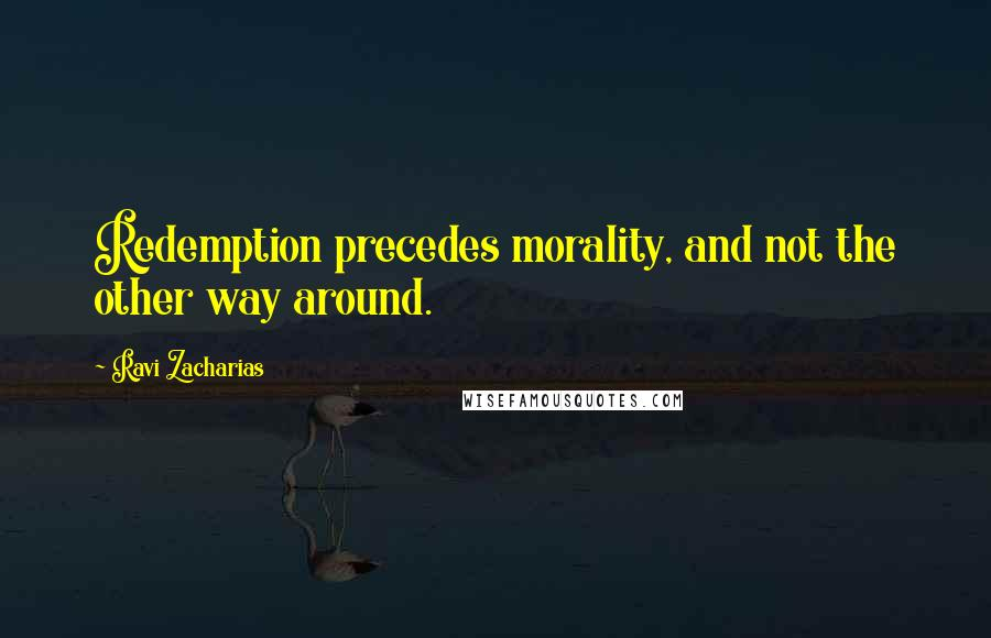 Ravi Zacharias quotes: Redemption precedes morality, and not the other way around.